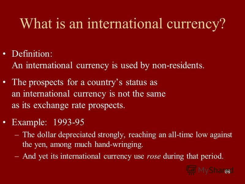 69 What is an international currency? Definition: An international currency is used by non-residents. The prospects for a countrys status as an international currency is not the same as its exchange rate prospects. Example: 1993-95 –The dollar deprec