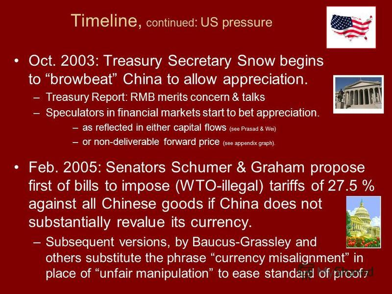 7 Timeline, continued : US pressure Oct. 2003: Treasury Secretary Snow begins to browbeat China to allow appreciation. –Treasury Report: RMB merits concern & talks –Speculators in financial markets start to bet appreciation. –as reflected in either c