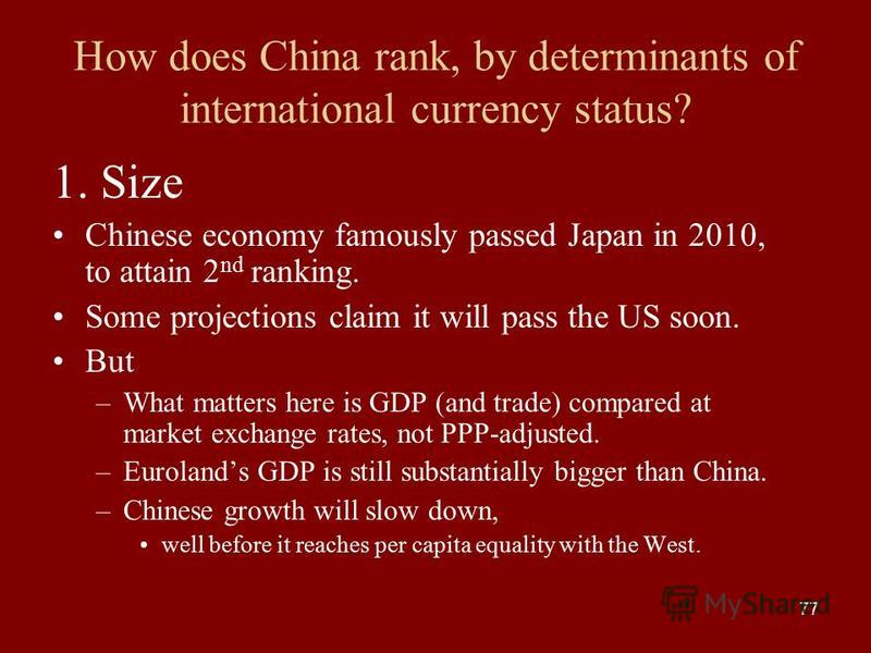 77 How does China rank, by determinants of international currency status? 1. Size Chinese economy famously passed Japan in 2010, to attain 2 nd ranking. Some projections claim it will pass the US soon. But –What matters here is GDP (and trade) compar