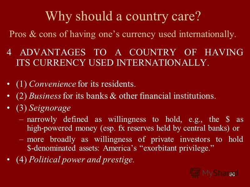80 Why should a country care? Pros & cons of having ones currency used internationally. 4 ADVANTAGES TO A COUNTRY OF HAVING ITS CURRENCY USED INTERNATIONALLY. (1) Convenience for its residents. (2) Business for its banks & other financial institution