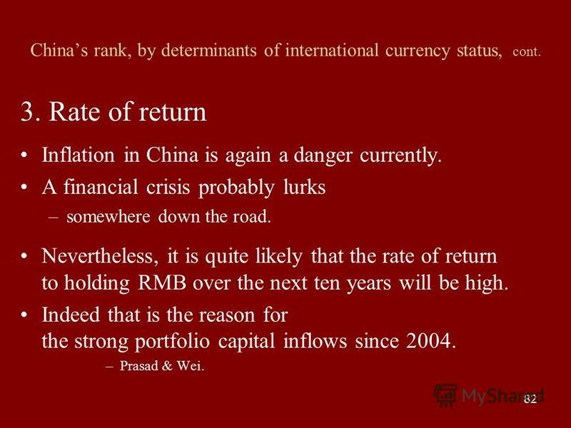 82 Chinas rank, by determinants of international currency status, cont. 3. Rate of return Inflation in China is again a danger currently. A financial crisis probably lurks –somewhere down the road. Nevertheless, it is quite likely that the rate of re