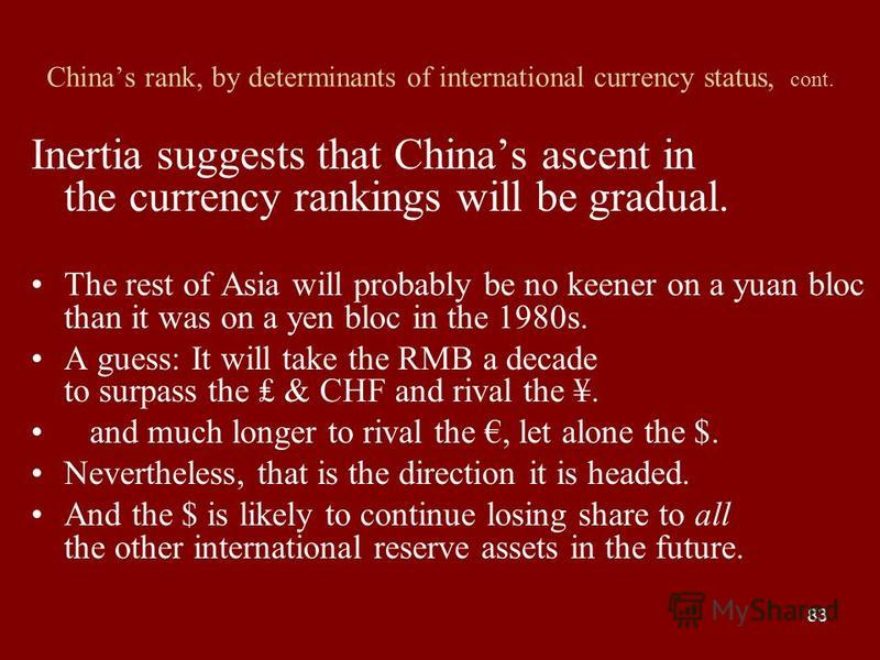 83 Chinas rank, by determinants of international currency status, cont. Inertia suggests that Chinas ascent in the currency rankings will be gradual. The rest of Asia will probably be no keener on a yuan bloc than it was on a yen bloc in the 1980s. A