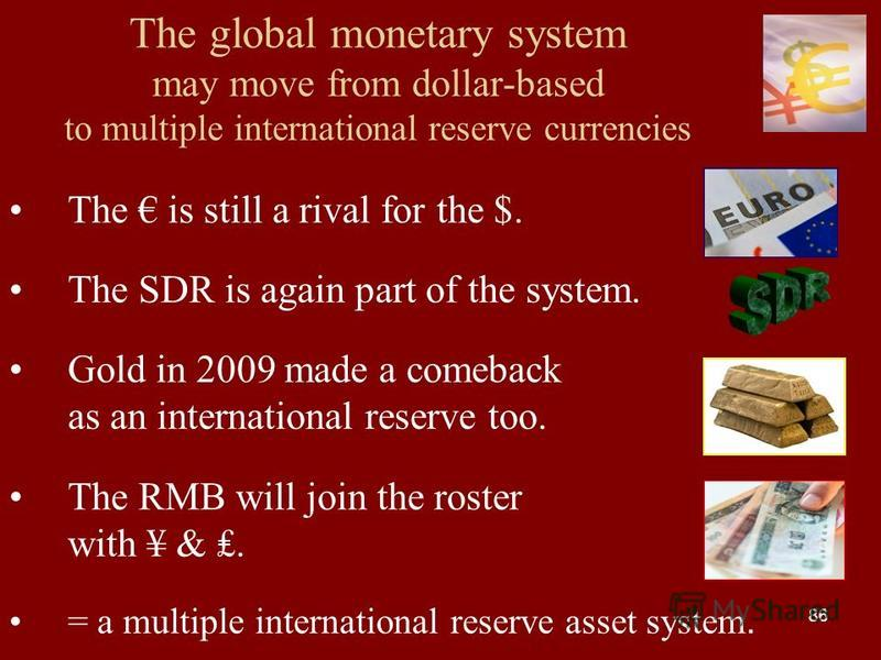 86 The global monetary system may move from dollar-based to multiple international reserve currencies The is still a rival for the $. The SDR is again part of the system. Gold in 2009 made a comeback as an international reserve too. The RMB will join