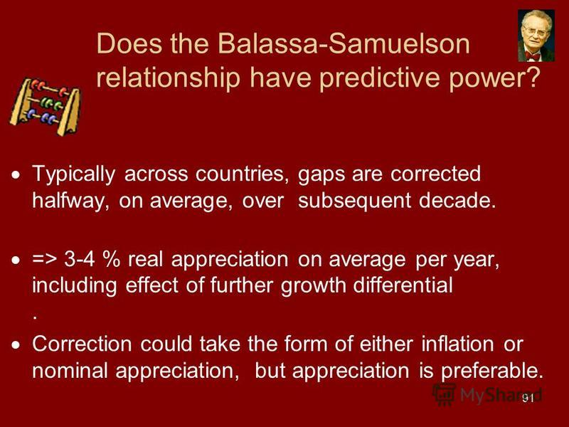 91 Does the Balassa-Samuelson relationship have predictive power? Typically across countries, gaps are corrected halfway, on average, over subsequent decade. => 3-4 % real appreciation on average per year, including effect of further growth different