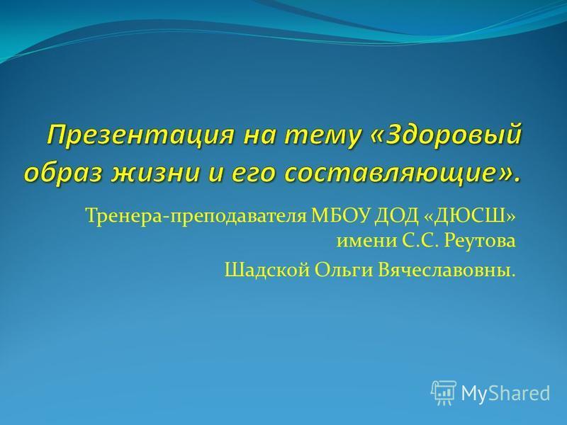 Тренера-преподавателя МБОУ ДОД «ДЮСШ» имени С.С. Реутова Шадской Ольги Вячеславовны.