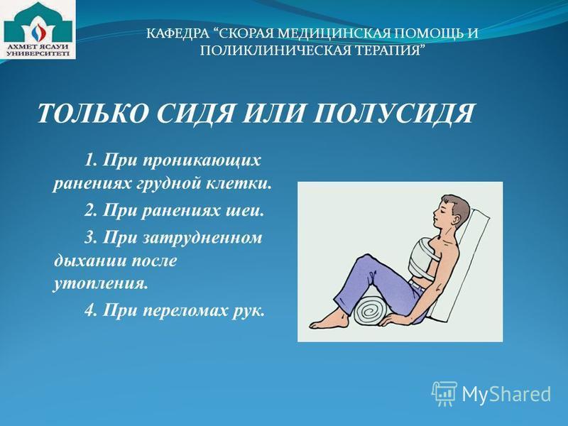 ТОЛЬКО СИДЯ ИЛИ ПОЛУСИДЯ 1. При проникающих ранениях грудной клетки. 2. При ранениях шеи. 3. При затрудненном дыхании после утопления. 4. При переломах рук. КАФЕДРА СКОРАЯ МЕДИЦИНСКАЯ ПОМОЩЬ И ПОЛИКЛИНИЧЕСКАЯ ТЕРАПИЯ