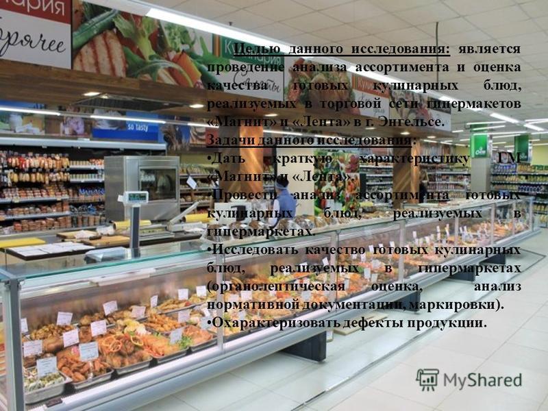 Целью данного исследования: является проведение анализа ассортимента и оценка качества готовых кулинарных блюд, реализуемых в торговой сети гипермаркетов «Магнит» и «Лента» в г. Энгельсе. Задачи данного исследования: Дать краткую характеристику ГМ «М