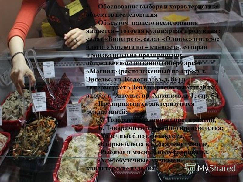 Обоснование выбора и характеристика объектов исследования Объектом нашего исследования является – готовая кулинарная продукция : салат «Винегрет», салат «Оливье» и второе блюдо «Котлета по – киевски», которая производится на предприятиях общественног