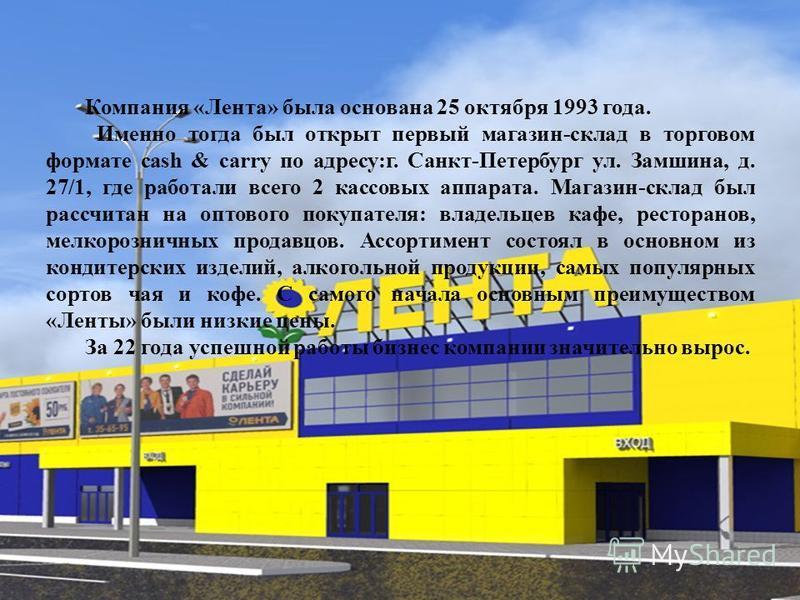 Компания «Лента» была основана 25 октября 1993 года. Именно тогда был открыт первый магазин-склад в торговом формате cash & carry по адресу:г. Санкт-Петербург ул. Замшина, д. 27/1, где работали всего 2 кассовых аппарата. Магазин-склад был рассчитан н