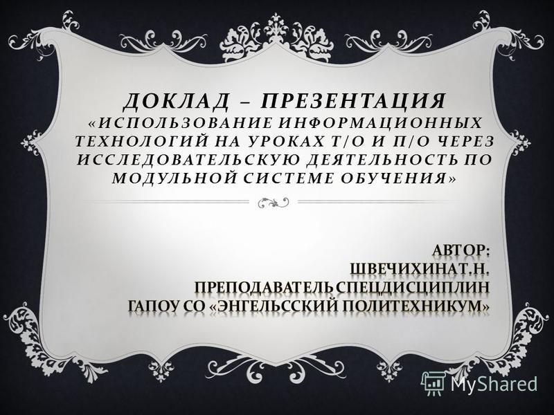 ДОКЛАД – ПРЕЗЕНТАЦИЯ « ИСПОЛЬЗОВАНИЕ ИНФОРМАЦИОННЫХ ТЕХНОЛОГИЙ НА УРОКАХ Т / О И П / О ЧЕРЕЗ ИССЛЕДОВАТЕЛЬСКУЮ ДЕЯТЕЛЬНОСТЬ ПО МОДУЛЬНОЙ СИСТЕМЕ ОБУЧЕНИЯ »