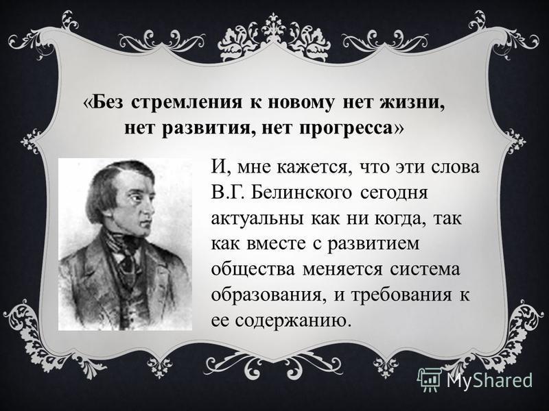 «Без стремления к новому нет жизни, нет развития, нет прогресса» И, мне кажется, что эти слова В.Г. Белинского сегодня актуальны как ни когда, так как вместе с развитием общества меняется система образования, и требования к ее содержанию.