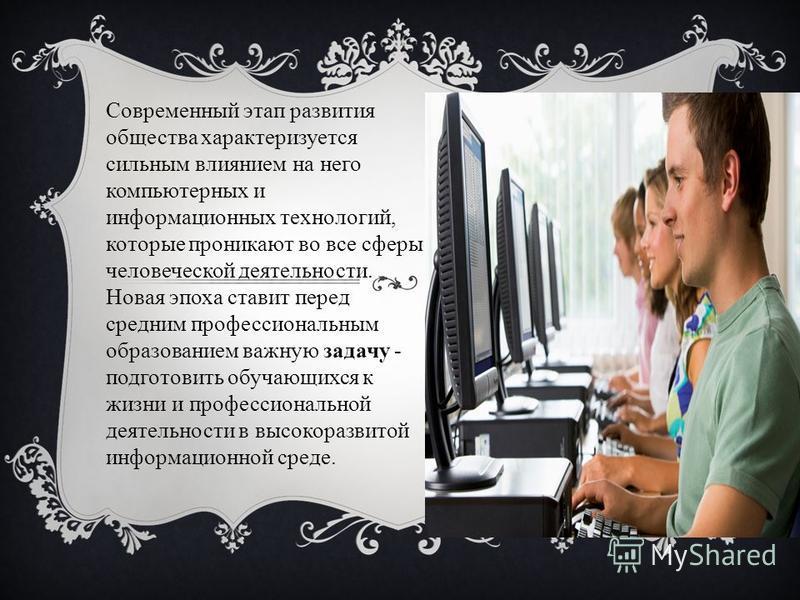 Современный этап развития общества характеризуется сильным влиянием на него компьютерных и информационных технологий, которые проникают во все сферы человеческой деятельности. Новая эпоха ставит перед средним профессиональным образованием важную зада