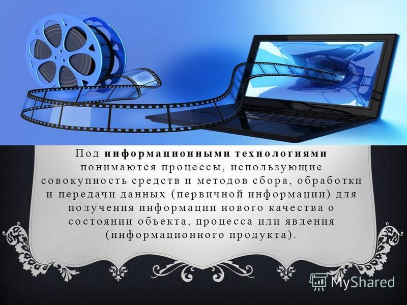 Под информационными технологиями понимаются процессы, использующие совокупность средств и методов сбора, обработки и передачи данных (первичной информации) для получения информации нового качества о состоянии объекта, процесса или явления (информацио