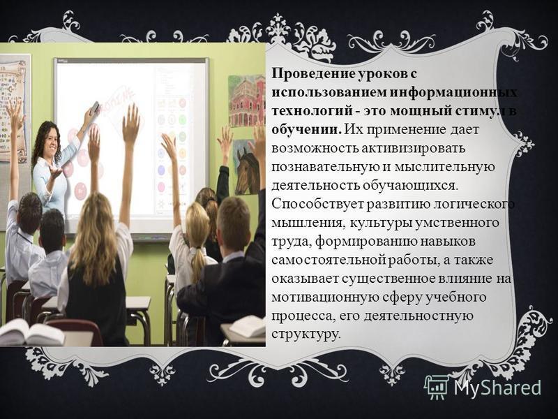 Проведение уроков с использованием информационных технологий - это мощный стимул в обучении. Их применение дает возможность активизировать познавательную и мыслительную деятельность обучающихся. Способствует развитию логического мышления, культуры ум