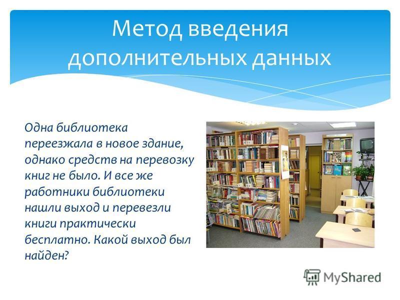 Одна библиотека переезжала в новое здание, однако средств на перевозку книг не было. И все же работники библиотеки нашли выход и перевезли книги практически бесплатно. Какой выход был найден? Метод введения дополнительных данных