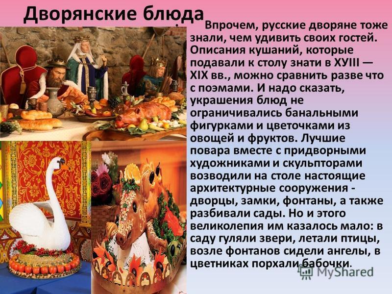 Дворянские блюда Впрочем, русские дворяне тоже знали, чем удивить своих гостей. Описания кушаний, которые подавали к столу знати в ХУIII ХIХ вв., можно сравнить разве что с поэмами. И надо сказать, украшения блюд не ограничивались банальными фигуркам