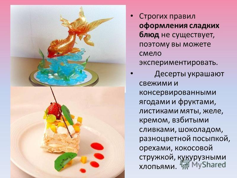 11 Строгих правил оформления сладких блюд не существует, поэтому вы можете смело экспериментировать. Десерты украшают свежими и консервированными ягодами и фруктами, листиками мяты, желе, кремом, взбитыми сливками, шоколадом, разноцветной посыпкой, о