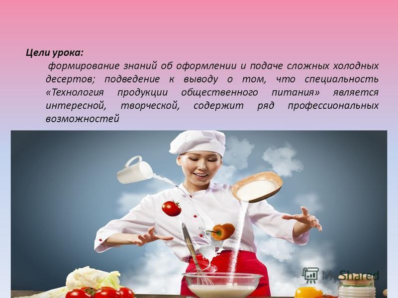 Цели урока: формирование знаний об оформлении и подаче сложных холодных десертов; подведение к выводу о том, что специальность «Технология продукции общественного питания» является интересной, творческой, содержит ряд профессиональных возможностей
