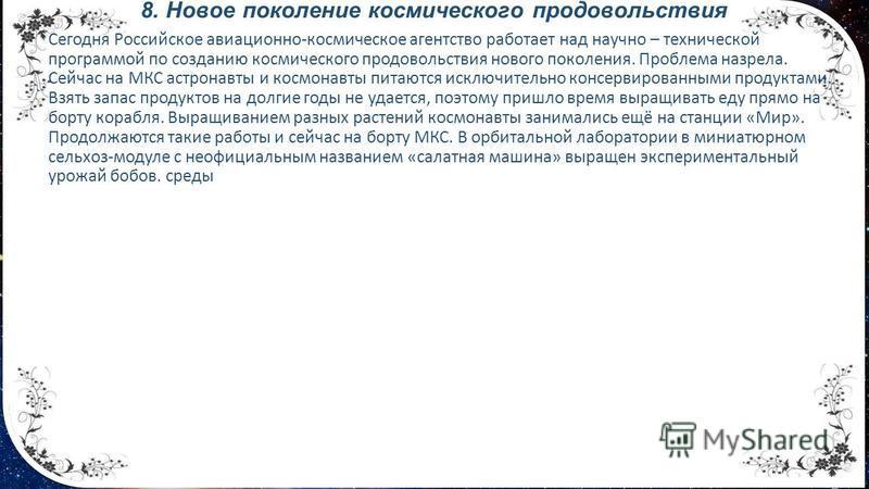 8. Новое поколение космического продовольствия Сегодня Российское авиационно-космическое агентство работает над научно – технической программой по созданию космического продовольствия нового поколения. Проблема назрела. Сейчас на МКС астронавты и кос
