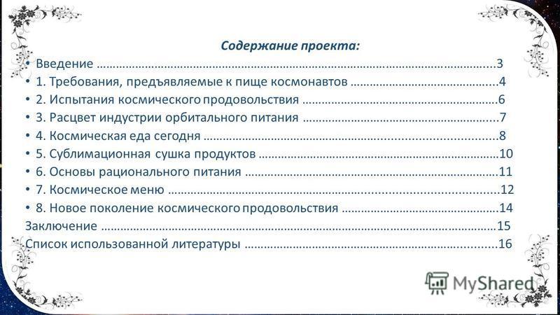 Содержание проекта: Введение …………………………………………………………………………………………………………....3 1. Требования, предъявляемые к пище космонавтов ……………………………………....4 2. Испытания космического продовольствия …………………………………………………….6 3. Расцвет индустрии орбитального питания …