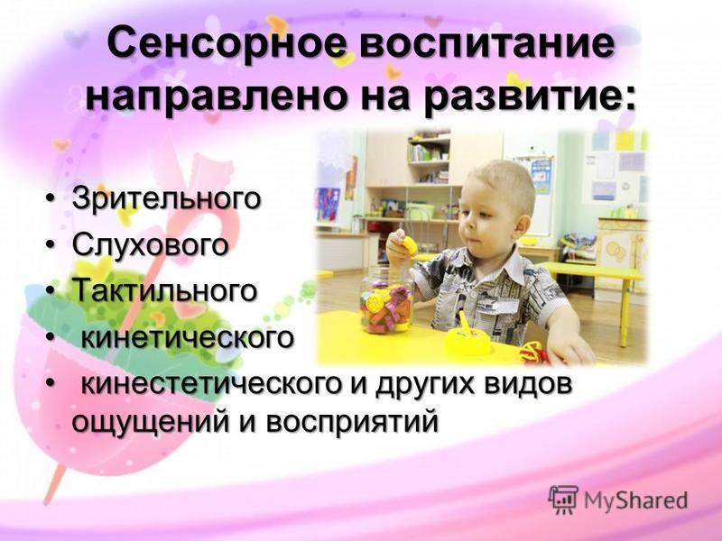 Сенсорное воспитание направлено на развитие: Зрительного Зрительного Слухового Слухового Тактильного Тактильного кинетического кинетического кинестетического и других видов ощущений и восприятий кинестетического и других видов ощущений и восприятий