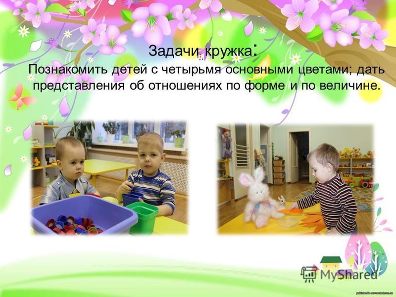 Задачи кружка : Познакомить детей с четырьмя основными цветами; дать представления об отношениях по форме и по величине.