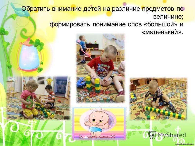 Обратить внимание детей на различие предметов по величине; формировать понимание слов «большой» и «маленький».