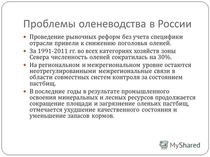Проблемы оленеводства в России Проведение рыночных реформ без учета специфики отрасли привели к снижению поголовья оленей. За 1991-2011 гг. во всех категориях хозяйств зоны Севера численность оленей сократилась на 30%. На региональном и межрегиональн
