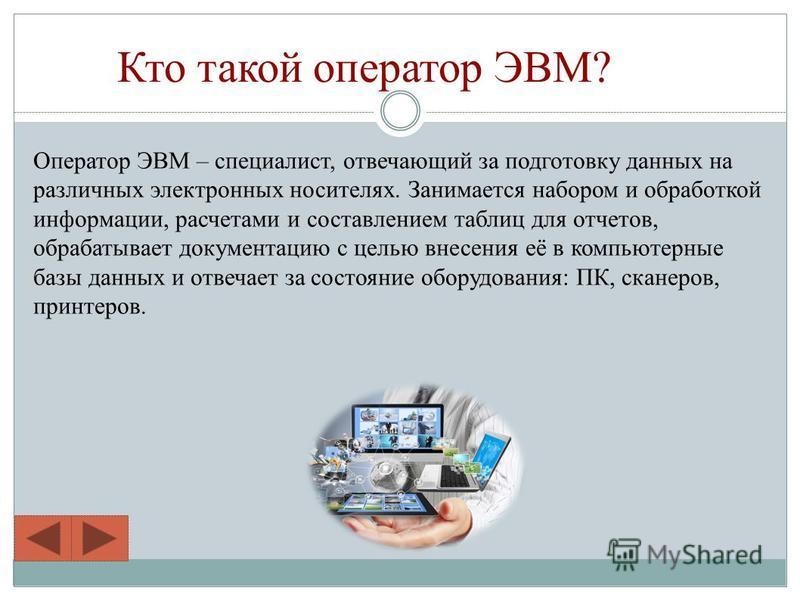 Кто такой оператор ЭВМ? Оператор ЭВМ – специалист, отвечающий за подготовку данных на различных электронных носителях. Занимается набором и обработкой информации, расчетами и составлением таблиц для отчетов, обрабатывает документацию с целью внесения