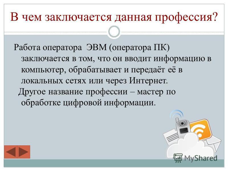 В чем заключается данная профессия? Работа оператора ЭВМ (оператора ПК) заключается в том, что он вводит информацию в компьютер, обрабатывает и передаёт её в локальных сетях или через Интернет. Другое название профессии – мастер по обработке цифровой