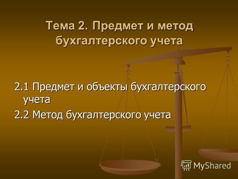 Тема 2. Предмет и метод бухгалтерского учета 2.1 Предмет и объекты бухгалтерского учета 2.2 Метод бухгалтерского учета