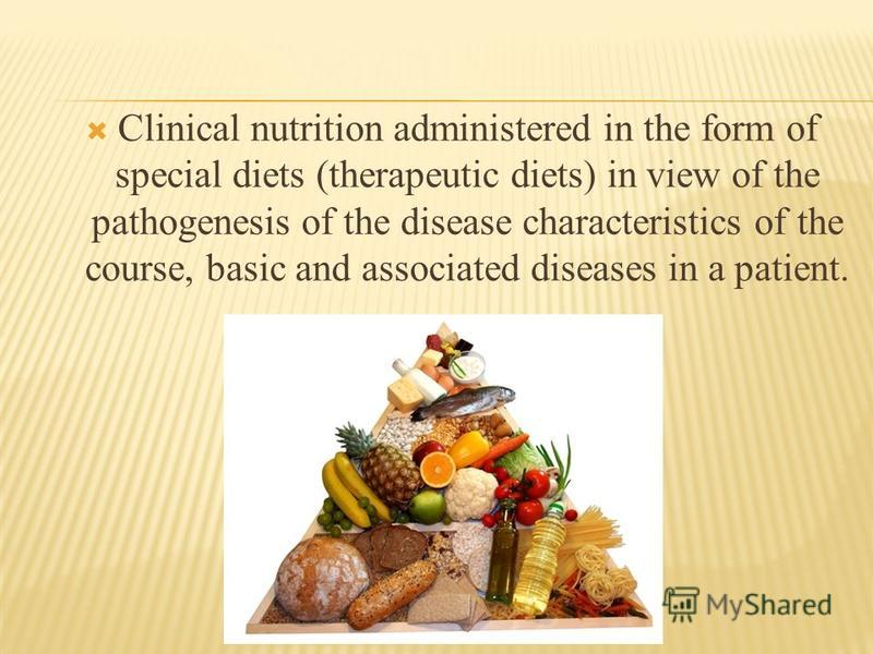 Clinical nutrition administered in the form of special diets (therapeutic diets) in view of the pathogenesis of the disease characteristics of the course, basic and associated diseases in a patient.
