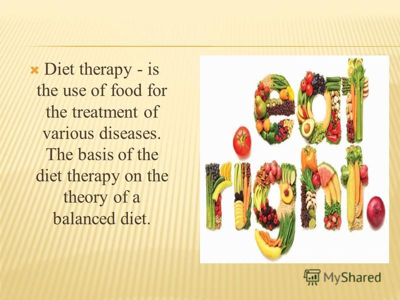 Diet therapy - is the use of food for the treatment of various diseases. The basis of the diet therapy on the theory of a balanced diet.