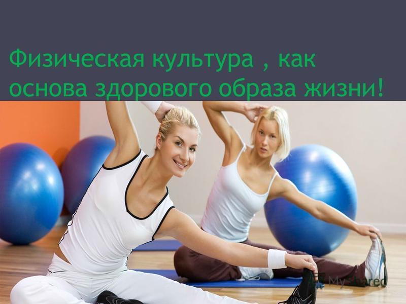 Физическая культура, как основа здорового образа жизни!