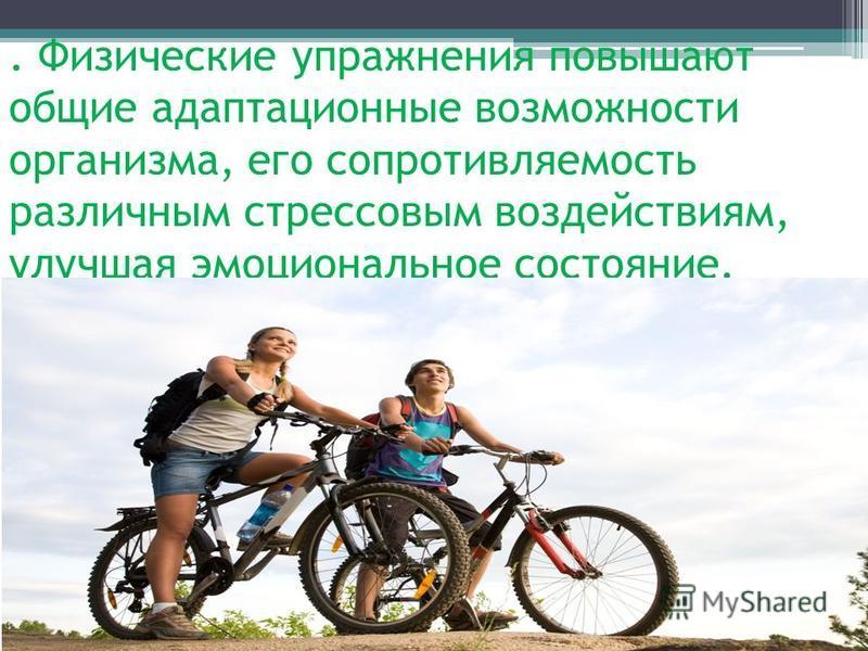 . Физические упражнения повышают общие адаптационные возможности организма, его сопротивляемость различным стрессовым воздействиям, улучшая эмоциональное состояние.