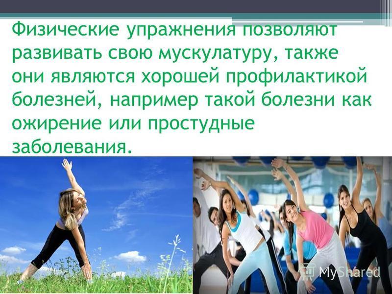 Физические упражнения позволяют развивать свою мускулатуру, также они являются хорошей профилактикой болезней, например такой болезни как ожирение или простудные заболевания.