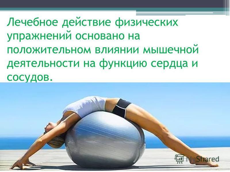Лечебное действие физических упражнений основано на положительном влиянии мышечной деятельности на функцию сердца и сосудов.
