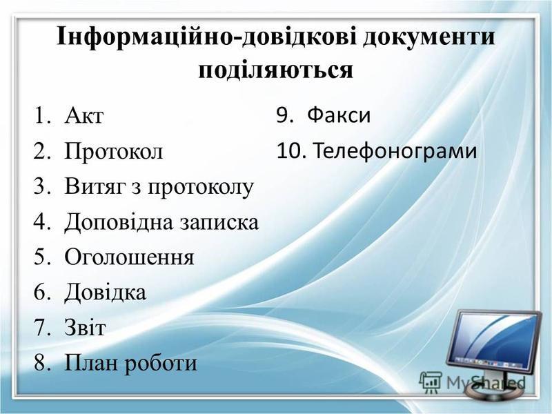 Інформаційно-довідкові документи поділяються 1.Акт 2.Протокол 3.Витяг з протоколу 4.Доповідна записка 5.Оголошення 6.Довідка 7.Звіт 8.План роботи 9.Факси 10. Телефонограми