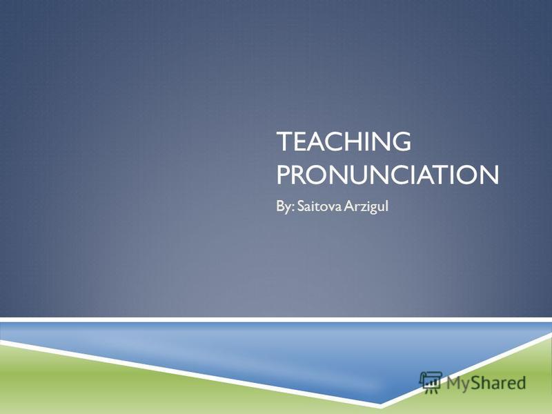 TEACHING PRONUNCIATION By: Saitova Arzigul