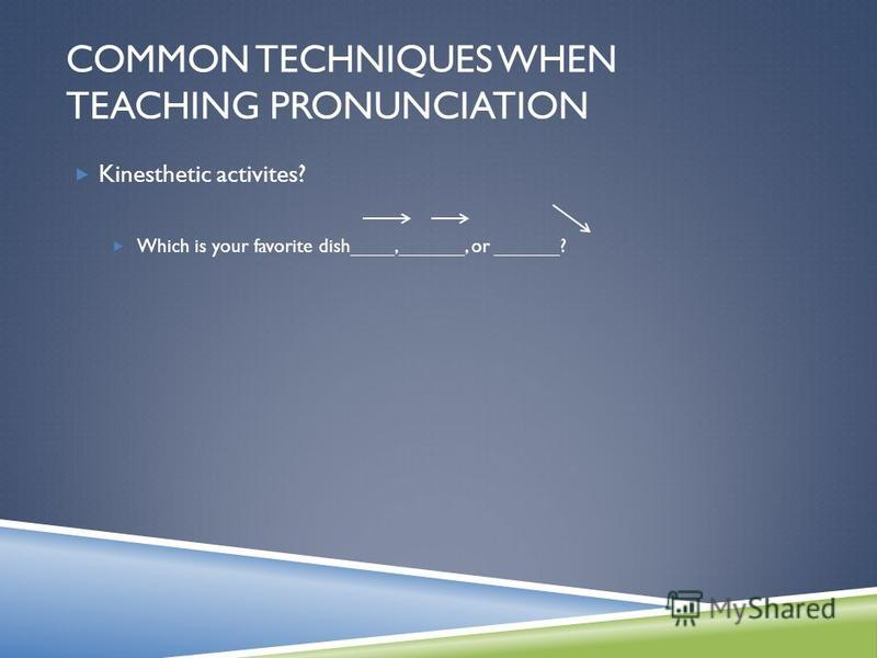 Kinesthetic activites? Which is your favorite dish____,______, or ______? COMMON TECHNIQUES WHEN TEACHING PRONUNCIATION