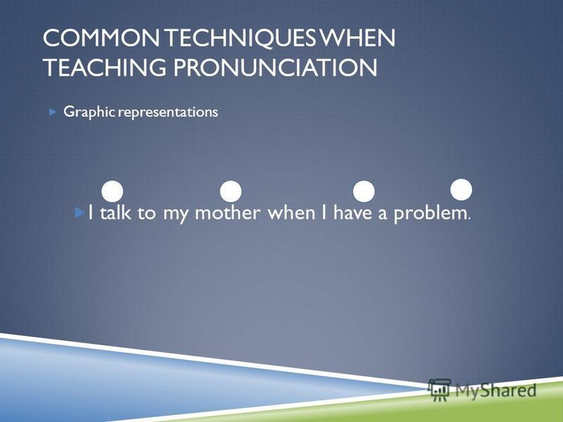 Graphic representations I talk to my mother when I have a problem. COMMON TECHNIQUES WHEN TEACHING PRONUNCIATION