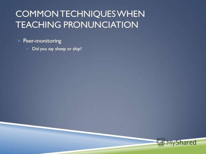 Peer-monitoring Did you say sheep or ship? COMMON TECHNIQUES WHEN TEACHING PRONUNCIATION