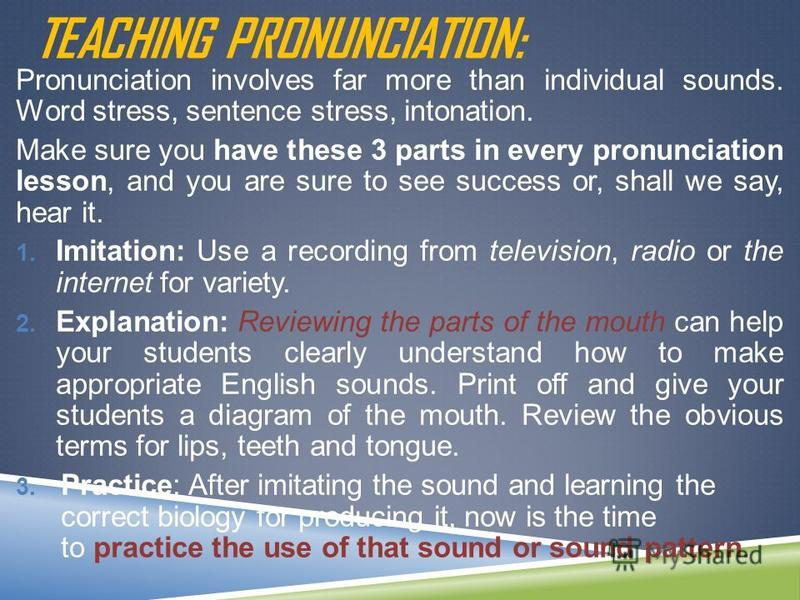 TEACHING PRONUNCIATION: Pronunciation involves far more than individual sounds. Word stress, sentence stress, intonation. Make sure you have these 3 parts in every pronunciation lesson, and you are sure to see success or, shall we say, hear it. 1. Im