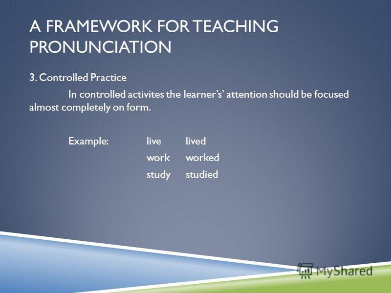 A FRAMEWORK FOR TEACHING PRONUNCIATION 3. Controlled Practice In controlled activites the learners attention should be focused almost completely on form. Example: livelived workworked studystudied