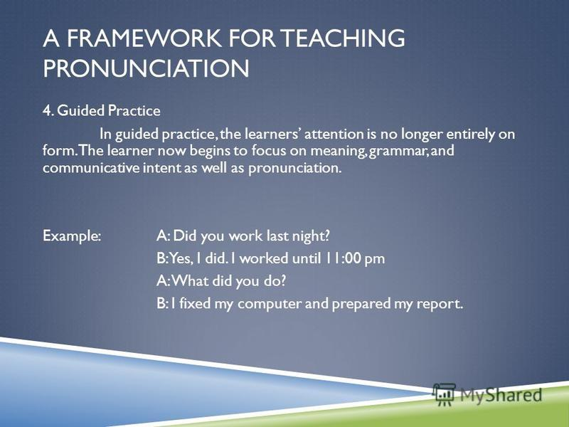A FRAMEWORK FOR TEACHING PRONUNCIATION 4. Guided Practice In guided practice, the learners attention is no longer entirely on form. The learner now begins to focus on meaning, grammar, and communicative intent as well as pronunciation. Example: A: Di
