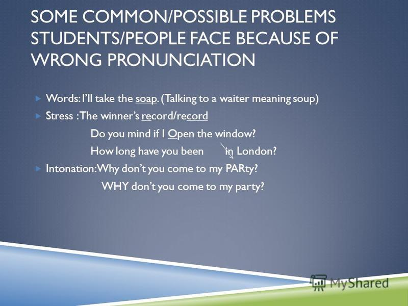 SOME COMMON/POSSIBLE PROBLEMS STUDENTS/PEOPLE FACE BECAUSE OF WRONG PRONUNCIATION Words: Ill take the soap. (Talking to a waiter meaning soup) Stress : The winners record/record Do you mind if I Open the window? How long have you been in London? Into