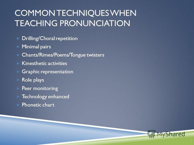 COMMON TECHNIQUES WHEN TEACHING PRONUNCIATION Drilling/Choral repetition Minimal pairs Chants/Rimes/Poems/Tongue twisters Kinesthetic activities Graphic representation Role plays Peer monitoring Technology enhanced Phonetic chart