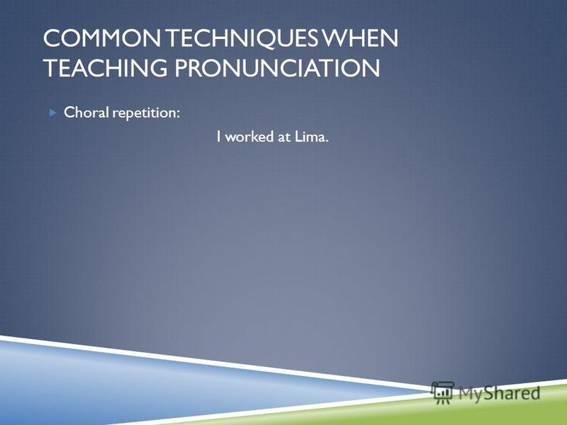 Choral repetition: I worked at Lima. COMMON TECHNIQUES WHEN TEACHING PRONUNCIATION