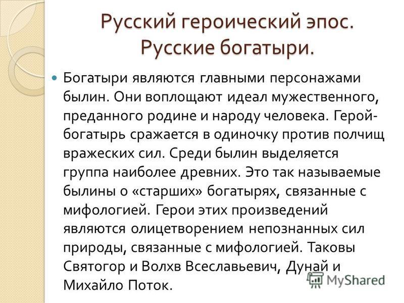 Русский героический эпос. Русские богатыри. Богатыри являются главными персонажами былин. Они воплощают идеал мужественного, преданного родине и народу человека. Герой - богатырь сражается в одиночку против полчищ вражеских сил. Среди былин выделяетс