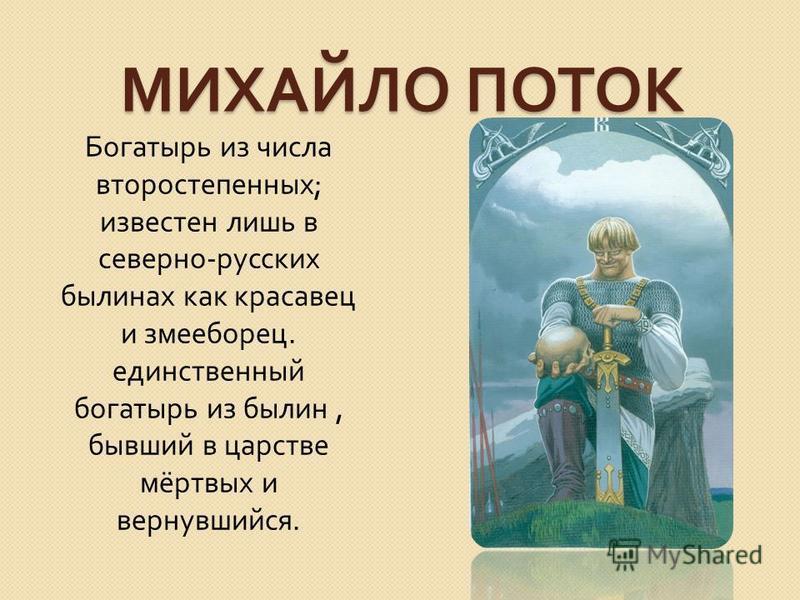 МИХАЙЛО ПОТОК Богатырь из числа второстепенных ; известен лишь в северно - русских былинах как красавец и змееборец. единственный богатырь из былин, бывший в царстве мёртвых и вернувшийся.